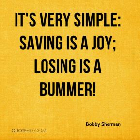 Bobby Sherman - It's very simple: saving is a joy; losing is a bummer!