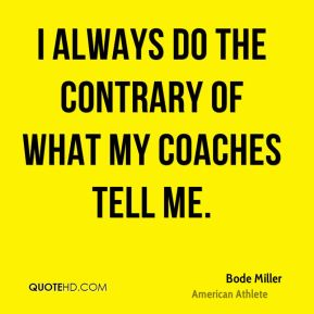 I always do the contrary of what my coaches tell me.