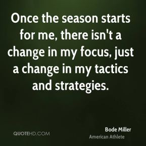 Bode Miller - Once the season starts for me, there isn't a change in my focus, just a change in my tactics and strategies.