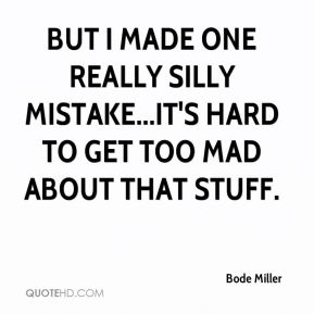 Bode Miller - But I made one really silly mistake...it's hard to get too mad about that stuff.