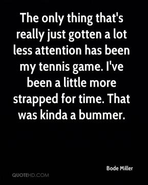 Bode Miller - The only thing that's really just gotten a lot less attention has been my tennis game. I've been a little more strapped for time. That was kinda a bummer.