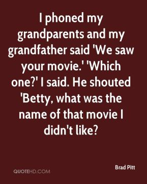 I phoned my grandparents and my grandfather said 'We saw your movie.' 'Which one?' I said. He shouted 'Betty, what was the name of that movie I didn't like?
