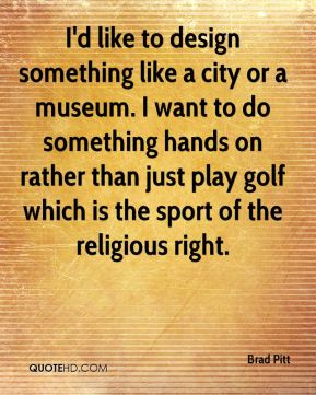 I'd like to design something like a city or a museum. I want to do something hands on rather than just play golf which is the sport of the religious right.