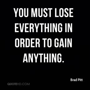 You must lose everything in order to gain anything.