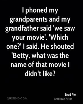 I phoned my grandparents and my grandfather said 'we saw your movie'. 'Which one?' I said. He shouted 'Betty, what was the name of that movie I didn't like?