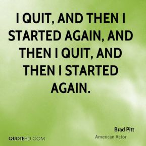 I quit, and then I started again, and then I quit, and then I started again.