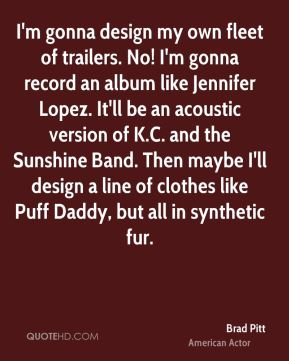 I'm gonna design my own fleet of trailers. No! I'm gonna record an album like Jennifer Lopez. It'll be an acoustic version of K.C. and the Sunshine Band. Then maybe I'll design a line of clothes like Puff Daddy, but all in synthetic fur.