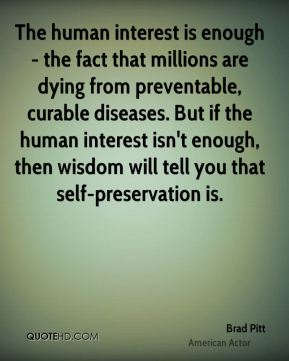 The human interest is enough - the fact that millions are dying from preventable, curable diseases. But if the human interest isn't enough, then wisdom will tell you that self-preservation is.