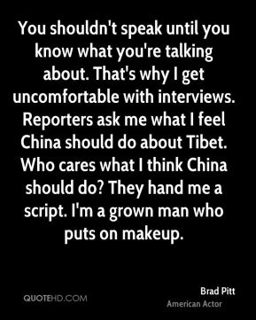 You shouldn't speak until you know what you're talking about. That's why I get uncomfortable with interviews. Reporters ask me what I feel China should do about Tibet. Who cares what I think China should do? They hand me a script. I'm a grown man who puts on makeup.