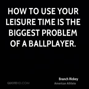 Branch Rickey - How to use your leisure time is the biggest problem of a ballplayer.