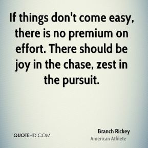 Branch Rickey - If things don't come easy, there is no premium on effort. There should be joy in the chase, zest in the pursuit.