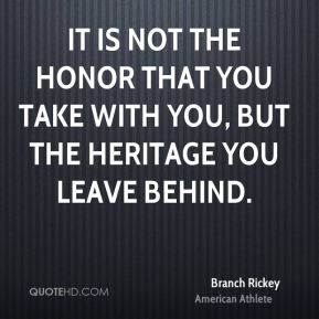 It is not the honor that you take with you, but the heritage you leave behind.