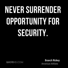 Never surrender opportunity for security.