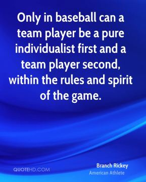 Branch Rickey - Only in baseball can a team player be a pure individualist first and a team player second, within the rules and spirit of the game.