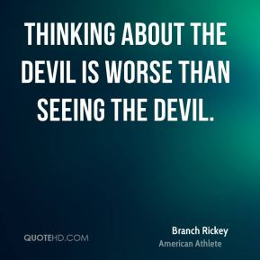 Branch Rickey - Thinking about the devil is worse than seeing the devil.