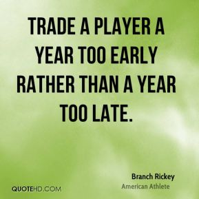 Trade a player a year too early rather than a year too late.