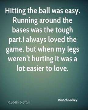 Branch Rickey - Hitting the ball was easy. Running around the bases was the tough part.I always loved the game, but when my legs weren't hurting it was a lot easier to love.