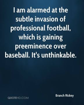 Branch Rickey - I am alarmed at the subtle invasion of professional football, which is gaining preeminence over baseball. It's unthinkable.