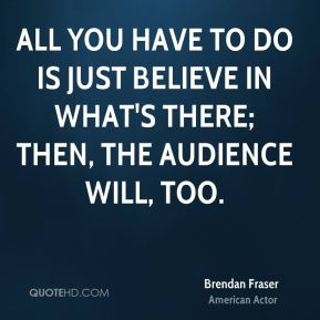 All you have to do is just believe in what's there; then, the audience will, too.