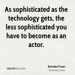 As sophisticated as the technology gets, the less sophisticated you have to become as an actor.