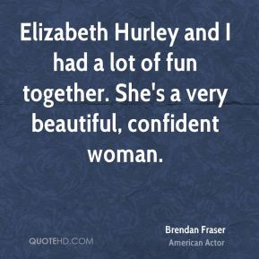Elizabeth Hurley and I had a lot of fun together. She's a very beautiful, confident woman.