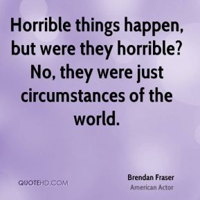 Brendan Fraser - Horrible things happen, but were they horrible? No, they were just circumstances of the world.