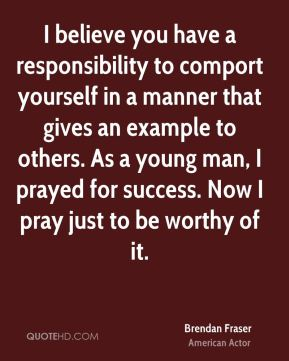 Brendan Fraser - I believe you have a responsibility to comport yourself in a manner that gives an example to others. As a young man, I prayed for success. Now I pray just to be worthy of it.