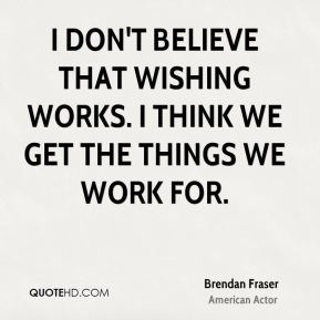 I don't believe that wishing works. I think we get the things we work for.
