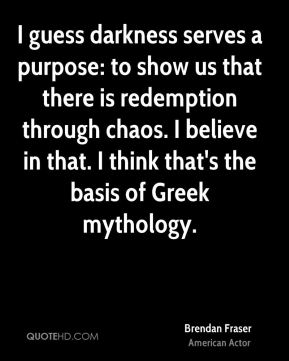 Brendan Fraser - I guess darkness serves a purpose: to show us that there is redemption through chaos. I believe in that. I think that's the basis of Greek mythology.