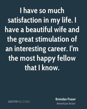 I have so much satisfaction in my life. I have a beautiful wife and the great stimulation of an interesting career. I'm the most happy fellow that I know.
