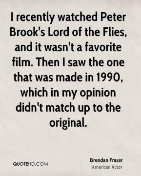 Brendan Fraser - I recently watched Peter Brook's Lord of the Flies, and it wasn't a favorite film. Then I saw the one that was made in 1990, which in my opinion didn't match up to the original.