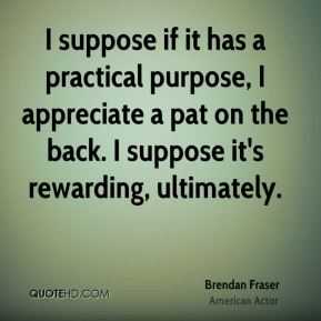 Brendan Fraser - I suppose if it has a practical purpose, I appreciate a pat on the back. I suppose it's rewarding, ultimately.