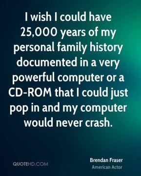 Brendan Fraser - I wish I could have 25,000 years of my personal family history documented in a very powerful computer or a CD-ROM that I could just pop in and my computer would never crash.