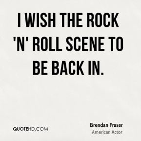 I wish the rock 'n' roll scene to be back in.