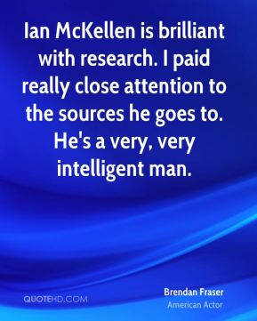 Brendan Fraser - Ian McKellen is brilliant with research. I paid really close attention to the sources he goes to. He's a very, very intelligent man.
