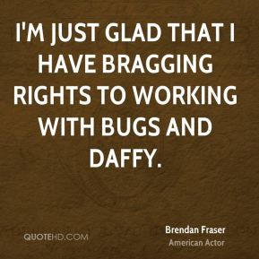 I'm just glad that I have bragging rights to working with Bugs and Daffy.