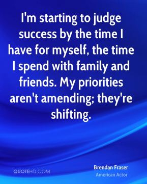 Brendan Fraser - I'm starting to judge success by the time I have for myself, the time I spend with family and friends. My priorities aren't amending; they're shifting.
