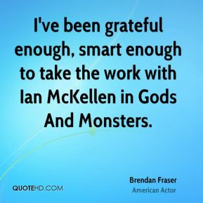 I've been grateful enough, smart enough to take the work with Ian McKellen in Gods And Monsters.