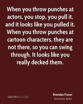Brendan Fraser - When you throw punches at actors, you stop, you pull it, and it looks like you pulled it. When you throw punches at cartoon characters, they are not there, so you can swing through. It looks like you really decked them.