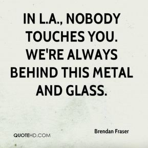 Brendan Fraser - In L.A., nobody touches you. We're always behind this metal and glass.