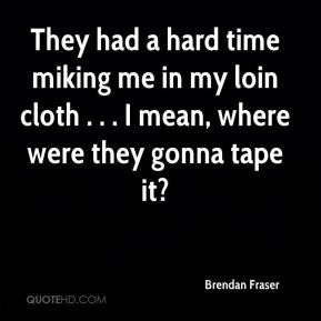 They had a hard time miking me in my loin cloth . . . I mean, where were they gonna tape it?