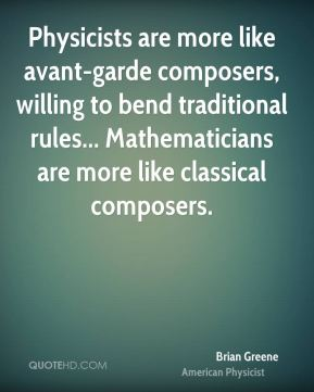 Brian Greene - Physicists are more like avant-garde composers, willing to bend traditional rules... Mathematicians are more like classical composers.