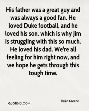 Brian Greene - His father was a great guy and was always a good fan. He loved Duke football, and he loved his son, which is why Jim is struggling with this so much. He loved his dad. We're all feeling for him right now, and we hope he gets through this tough time.