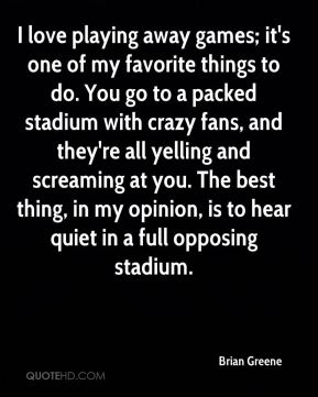 Brian Greene - I love playing away games; it's one of my favorite things to do. You go to a packed stadium with crazy fans, and they're all yelling and screaming at you. The best thing, in my opinion, is to hear quiet in a full opposing stadium.