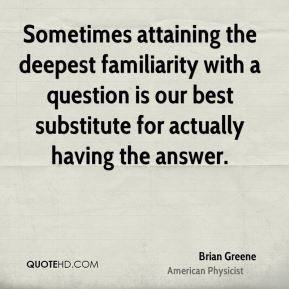 Sometimes attaining the deepest familiarity with a question is our best substitute for actually having the answer.