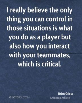 Brian Griese - I really believe the only thing you can control in those situations is what you do as a player but also how you interact with your teammates, which is critical.