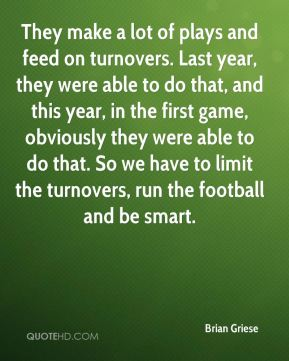 Brian Griese - They make a lot of plays and feed on turnovers. Last year, they were able to do that, and this year, in the first game, obviously they were able to do that. So we have to limit the turnovers, run the football and be smart.