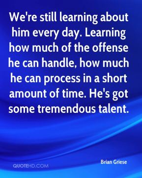 Brian Griese - We're still learning about him every day. Learning how much of the offense he can handle, how much he can process in a short amount of time. He's got some tremendous talent.