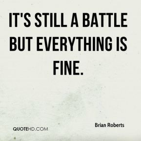 Brian Roberts - It's still a battle but everything is fine.