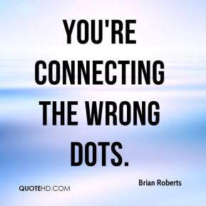Brian Roberts - You're connecting the wrong dots.